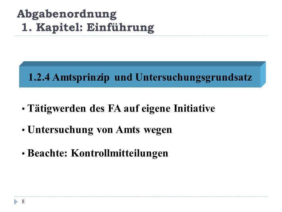 Abgabenordnung 1. Kapitel: Einführung 8 1.2.4 Amtsprinzip und Untersuchungsgrundsatz Tätigwerden des FA auf eigene Initiative Untersuchung von Amts we