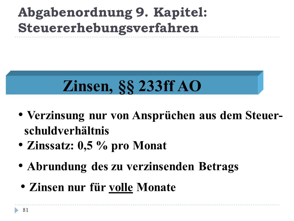 Abgabenordnung 9. Kapitel: Steuererhebungsverfahren 81 Zinsen, §§ 233ff AO Zinssatz: 0,5 % pro Monat Zinsen nur für volle Monate Verzinsung nur von An