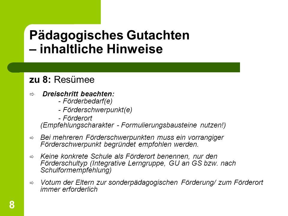 8 Pädagogisches Gutachten – inhaltliche Hinweise zu 8: Resümee ð Dreischritt beachten: - Förderbedarf(e) - Förderschwerpunkt(e) - Förderort (Empfehlun