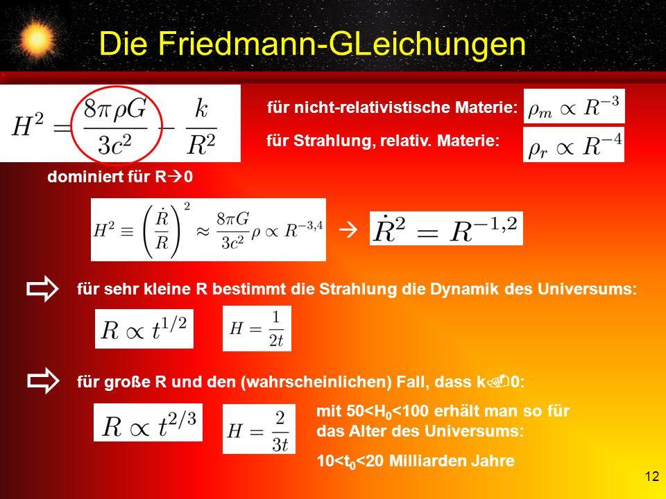 12 Die Friedmann-GLeichungen dominiert für R 0 für nicht-relativistische Materie: für Strahlung, relativ. Materie: mit 50<H 0 <100 erhält man so für d