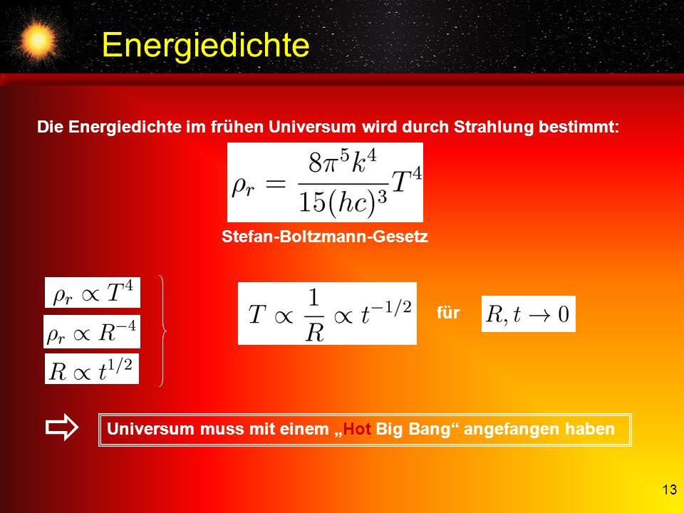 13 Energiedichte Die Energiedichte im frühen Universum wird durch Strahlung bestimmt: Stefan-Boltzmann-Gesetz für Universum muss mit einem Hot Big Ban