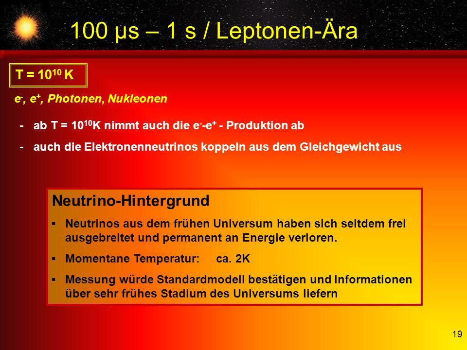 19 T = 10 10 K e -, e +, Photonen, Nukleonen -ab T = 10 10 K nimmt auch die e - -e + - Produktion ab -auch die Elektronenneutrinos koppeln aus dem Gle