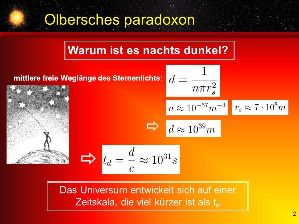 2 Olbersches paradoxon Warum ist es nachts dunkel? Das Universum entwickelt sich auf einer Zeitskala, die viel kürzer ist als t d mittlere freie Weglä