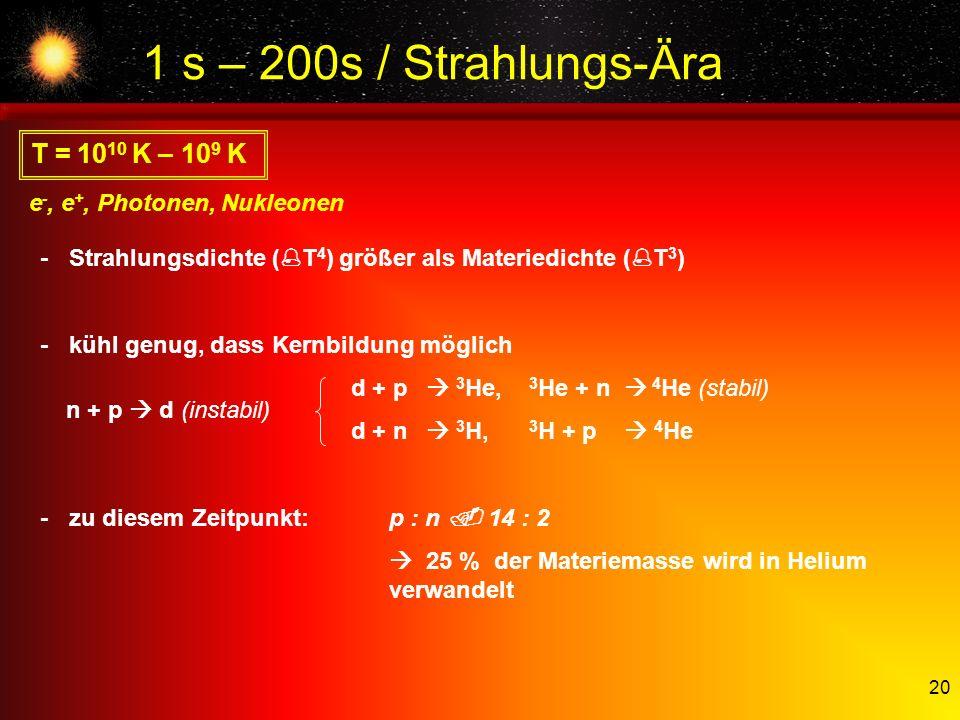 20 1 s – 200s / Strahlungs-Ära T = 10 10 K – 10 9 K e -, e +, Photonen, Nukleonen -Strahlungsdichte ( T 4 ) größer als Materiedichte ( T 3 ) -kühl gen