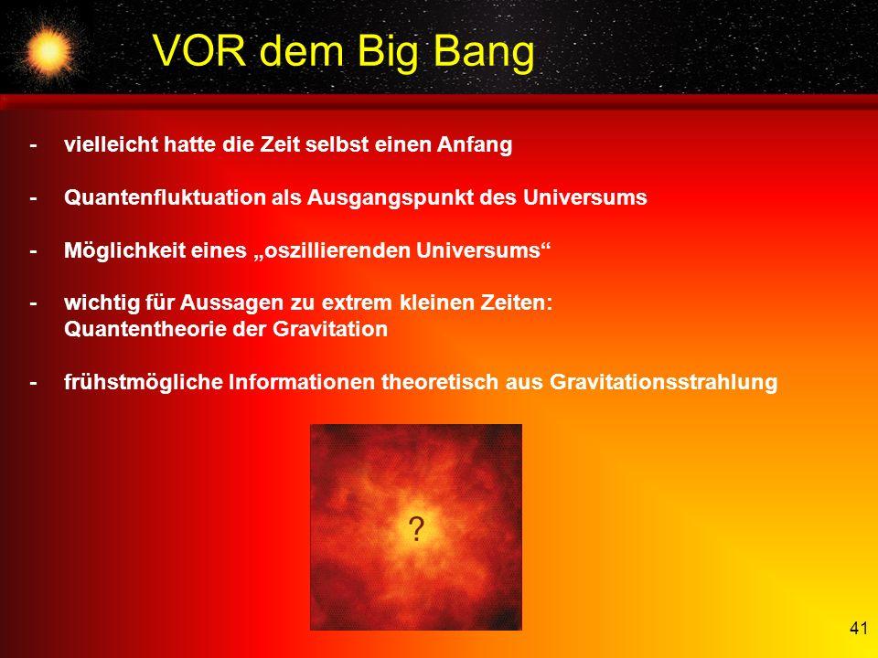 41 VOR dem Big Bang -vielleicht hatte die Zeit selbst einen Anfang -Quantenfluktuation als Ausgangspunkt des Universums -Möglichkeit eines oszillieren