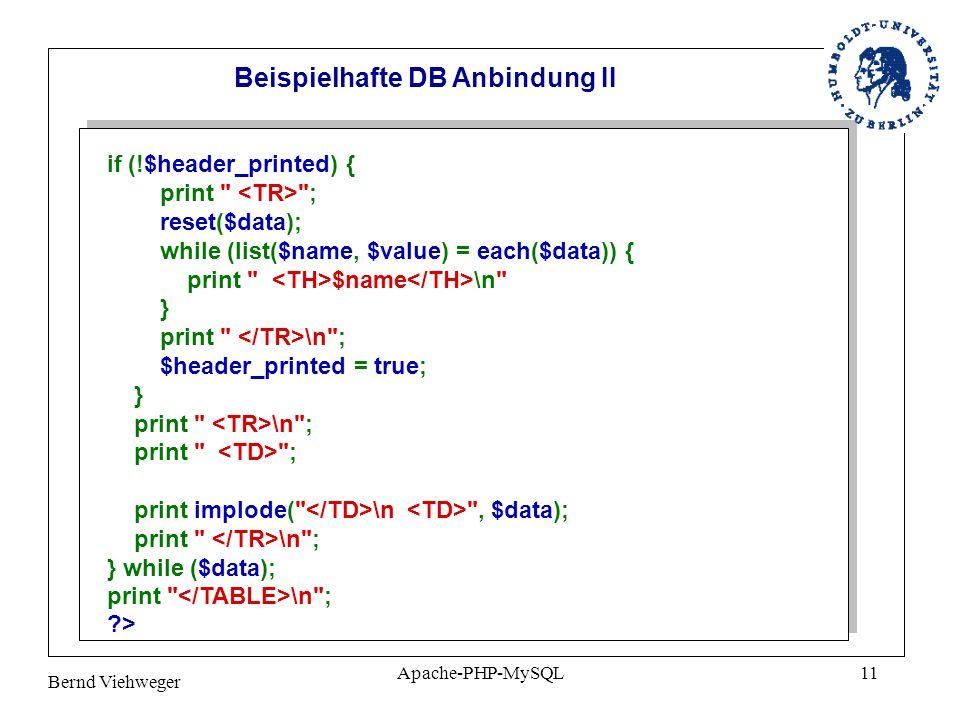 Bernd Viehweger Apache-PHP-MySQL11 if (!$header_printed) { print ; reset($data); while (list($name, $value) = each($data)) { print $name \n } print \n ; $header_printed = true; } print \n ; print ; print implode( \n , $data); print \n ; } while ($data); print \n ; ?> Beispielhafte DB Anbindung II