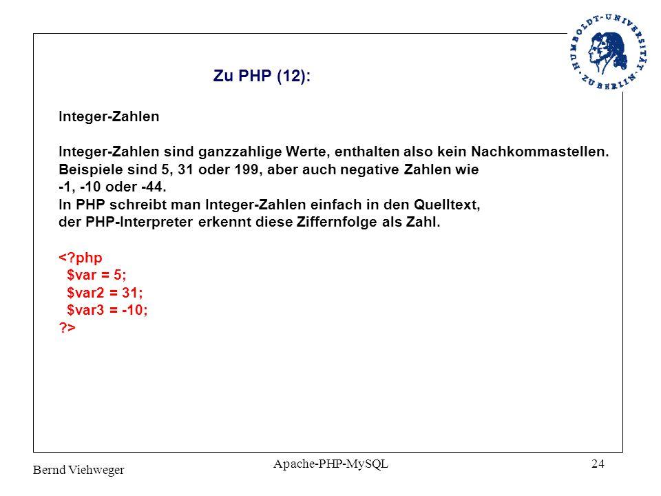 Bernd Viehweger Apache-PHP-MySQL24 Zu PHP (12): Integer-Zahlen Integer-Zahlen sind ganzzahlige Werte, enthalten also kein Nachkommastellen.