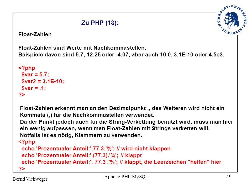 Bernd Viehweger Apache-PHP-MySQL25 Zu PHP (13): Float-Zahlen Float-Zahlen sind Werte mit Nachkommastellen, Beispiele davon sind 5.7, 12.25 oder -4.07, aber auch 10.0, 3.1E-10 oder 4.5e3.