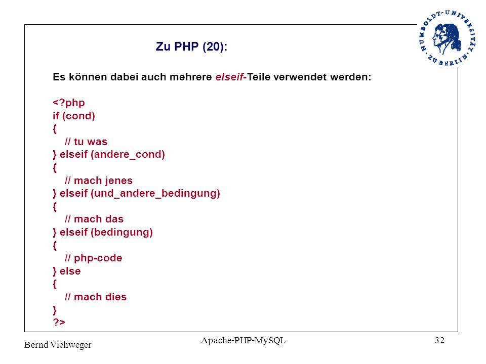 Bernd Viehweger Apache-PHP-MySQL32 Zu PHP (20): Es können dabei auch mehrere elseif-Teile verwendet werden: <?php if (cond) { // tu was } elseif (andere_cond) { // mach jenes } elseif (und_andere_bedingung) { // mach das } elseif (bedingung) { // php-code } else { // mach dies } ?>