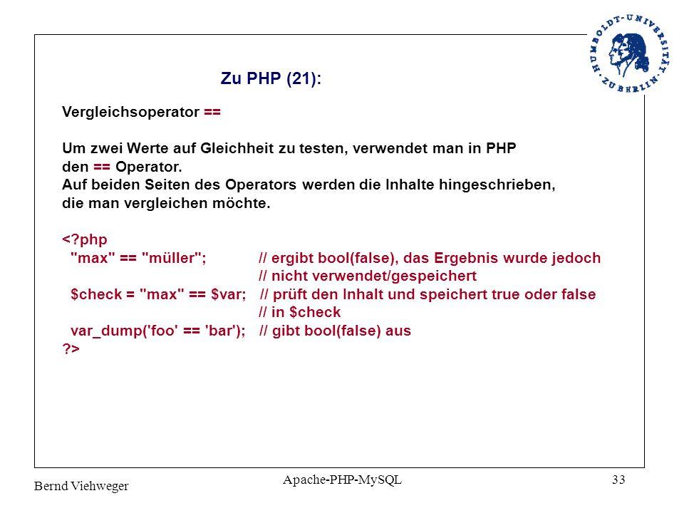 Bernd Viehweger Apache-PHP-MySQL33 Zu PHP (21): Vergleichsoperator == Um zwei Werte auf Gleichheit zu testen, verwendet man in PHP den == Operator.