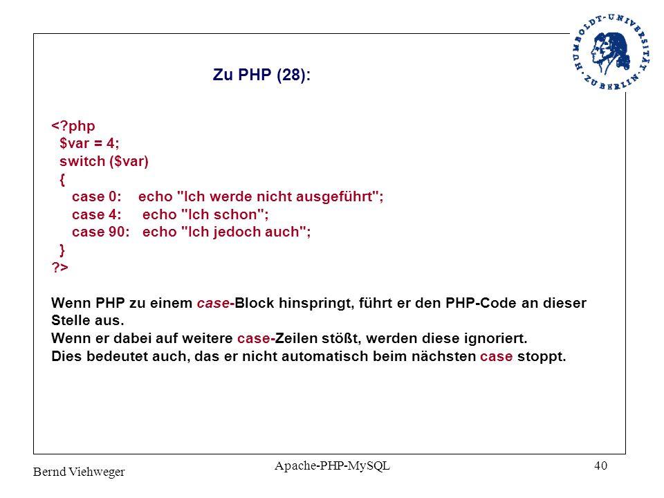 Bernd Viehweger Apache-PHP-MySQL40 Zu PHP (28): <?php $var = 4; switch ($var) { case 0: echo Ich werde nicht ausgeführt ; case 4: echo Ich schon ; case 90: echo Ich jedoch auch ; } ?> Wenn PHP zu einem case-Block hinspringt, führt er den PHP-Code an dieser Stelle aus.