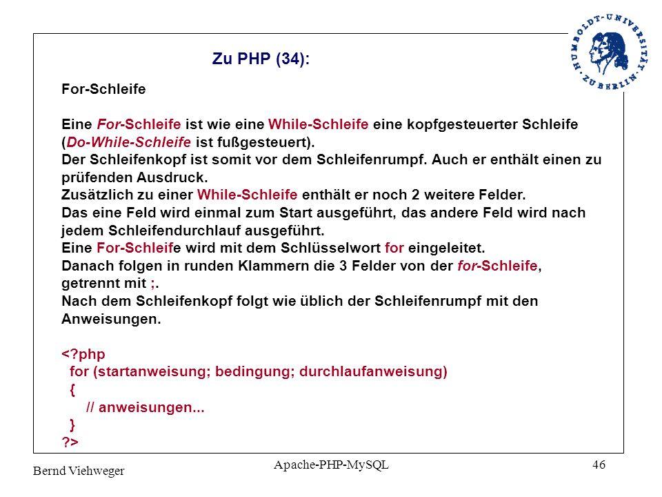 Bernd Viehweger Apache-PHP-MySQL46 Zu PHP (34): For-Schleife Eine For-Schleife ist wie eine While-Schleife eine kopfgesteuerter Schleife (Do-While-Schleife ist fußgesteuert).