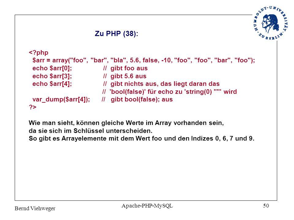 Bernd Viehweger Apache-PHP-MySQL50 Zu PHP (38): <?php $arr = array( foo , bar , bla , 5.6, false, -10, foo , foo , bar , foo ); echo $arr[0]; // gibt foo aus echo $arr[3]; // gibt 5.6 aus echo $arr[4]; // gibt nichts aus, das liegt daran das // bool(false) für echo zu string(0) wird var_dump($arr[4]); // gibt bool(false); aus ?> Wie man sieht, können gleiche Werte im Array vorhanden sein, da sie sich im Schlüssel unterscheiden.
