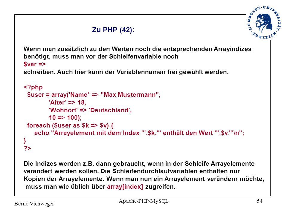 Bernd Viehweger Apache-PHP-MySQL54 Zu PHP (42): Wenn man zusätzlich zu den Werten noch die entsprechenden Arrayindizes benötigt, muss man vor der Schleifenvariable noch $var => schreiben.