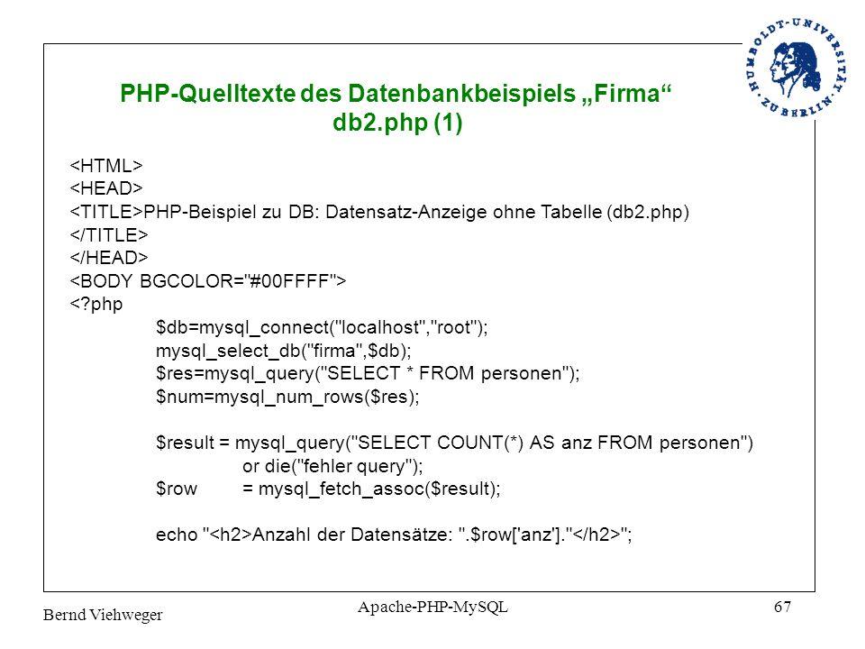 Bernd Viehweger Apache-PHP-MySQL67 PHP-Quelltexte des Datenbankbeispiels Firma db2.php (1) PHP-Beispiel zu DB: Datensatz-Anzeige ohne Tabelle (db2.php) <?php $db=mysql_connect( localhost , root ); mysql_select_db( firma ,$db); $res=mysql_query( SELECT * FROM personen ); $num=mysql_num_rows($res); $result = mysql_query( SELECT COUNT(*) AS anz FROM personen ) or die( fehler query ); $row = mysql_fetch_assoc($result); echo Anzahl der Datensätze: .$row[ anz ]. ;