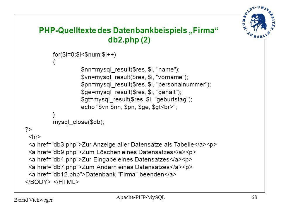 Bernd Viehweger Apache-PHP-MySQL68 PHP-Quelltexte des Datenbankbeispiels Firma db2.php (2) for($i=0;$i<$num;$i++) { $nn=mysql_result($res, $i, name ); $vn=mysql_result($res, $i, vorname ); $pn=mysql_result($res, $i, personalnummer ); $ge=mysql_result($res, $i, gehalt ); $gt=mysql_result($res, $i, geburtstag ); echo $vn $nn, $pn, $ge, $gt ; } mysql_close($db); ?> Zur Anzeige aller Datensätze als Tabelle Zum Löschen eines Datensatzes Zur Eingabe eines Datensatzes Zum Ändern eines Datensatzes Datenbank Firma beenden