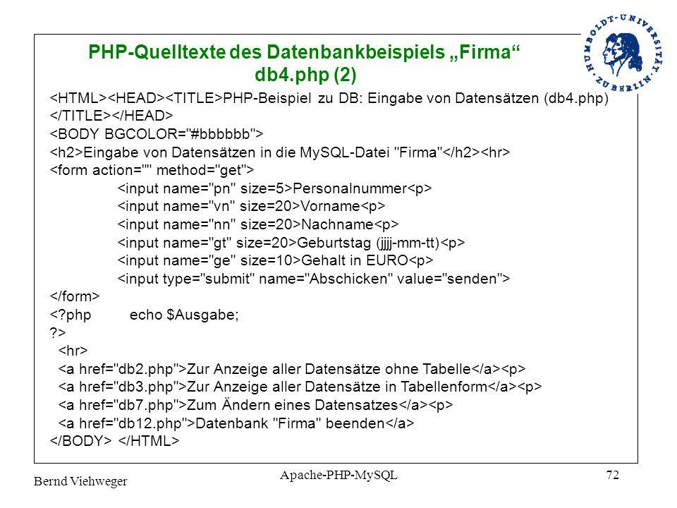 Bernd Viehweger Apache-PHP-MySQL72 PHP-Quelltexte des Datenbankbeispiels Firma db4.php (2) PHP-Beispiel zu DB: Eingabe von Datensätzen (db4.php) Eingabe von Datensätzen in die MySQL-Datei Firma Personalnummer Vorname Nachname Geburtstag (jjjj-mm-tt) Gehalt in EURO <?php echo $Ausgabe; ?> Zur Anzeige aller Datensätze ohne Tabelle Zur Anzeige aller Datensätze in Tabellenform Zum Ändern eines Datensatzes Datenbank Firma beenden