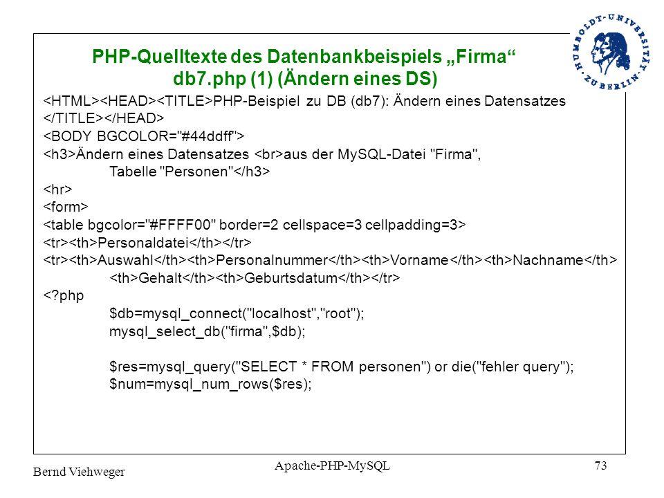Bernd Viehweger Apache-PHP-MySQL73 PHP-Quelltexte des Datenbankbeispiels Firma db7.php (1) (Ändern eines DS) PHP-Beispiel zu DB (db7): Ändern eines Datensatzes Ändern eines Datensatzes aus der MySQL-Datei Firma , Tabelle Personen Personaldatei Auswahl Personalnummer Vorname Nachname Gehalt Geburtsdatum <?php $db=mysql_connect( localhost , root ); mysql_select_db( firma ,$db); $res=mysql_query( SELECT * FROM personen ) or die( fehler query ); $num=mysql_num_rows($res);