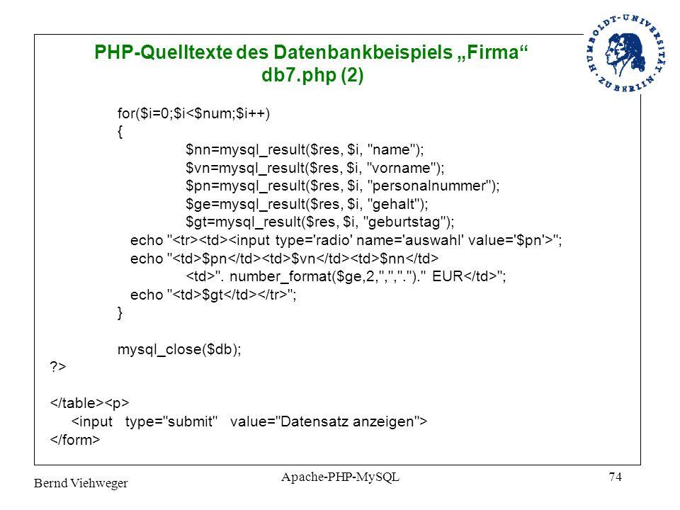 Bernd Viehweger Apache-PHP-MySQL74 PHP-Quelltexte des Datenbankbeispiels Firma db7.php (2) for($i=0;$i<$num;$i++) { $nn=mysql_result($res, $i, name ); $vn=mysql_result($res, $i, vorname ); $pn=mysql_result($res, $i, personalnummer ); $ge=mysql_result($res, $i, gehalt ); $gt=mysql_result($res, $i, geburtstag ); echo ; echo $pn $vn $nn .