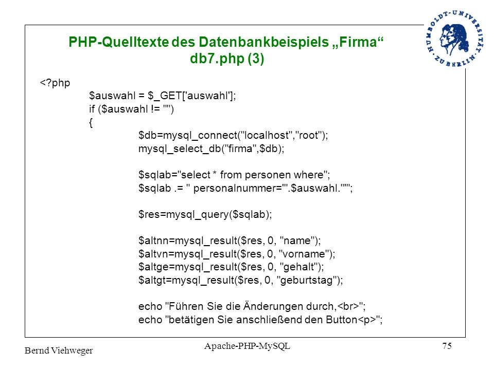 Bernd Viehweger Apache-PHP-MySQL75 PHP-Quelltexte des Datenbankbeispiels Firma db7.php (3) <?php $auswahl = $_GET[ auswahl ]; if ($auswahl != ) { $db=mysql_connect( localhost , root ); mysql_select_db( firma ,$db); $sqlab= select * from personen where ; $sqlab.= personalnummer= .$auswahl. ; $res=mysql_query($sqlab); $altnn=mysql_result($res, 0, name ); $altvn=mysql_result($res, 0, vorname ); $altge=mysql_result($res, 0, gehalt ); $altgt=mysql_result($res, 0, geburtstag ); echo Führen Sie die Änderungen durch, ; echo betätigen Sie anschließend den Button ;