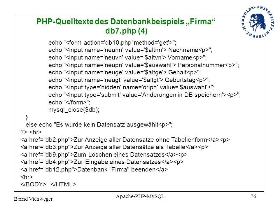 Bernd Viehweger Apache-PHP-MySQL76 PHP-Quelltexte des Datenbankbeispiels Firma db7.php (4) echo ; echo Nachname ; echo Vorname ; echo Personalnummer ; echo Gehalt ; echo Geburtstag ; echo ; mysql_close($db); } else echo Es wurde kein Datensatz ausgewählt ; ?> Zur Anzeige aller Datensätze ohne Tabellenform Zur Anzeige aller Datensätze als Tabelle Zum Löschen eines Datensatzes Zur Eingabe eines Datensatzes Datenbank Firma beenden