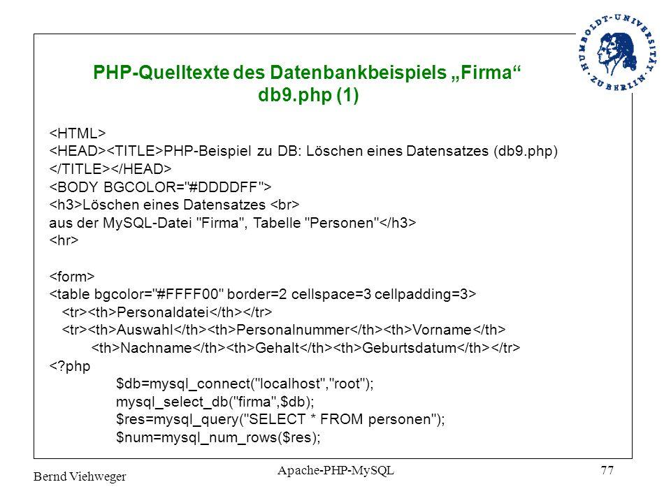 Bernd Viehweger Apache-PHP-MySQL77 PHP-Quelltexte des Datenbankbeispiels Firma db9.php (1) PHP-Beispiel zu DB: Löschen eines Datensatzes (db9.php) Löschen eines Datensatzes aus der MySQL-Datei Firma , Tabelle Personen Personaldatei Auswahl Personalnummer Vorname Nachname Gehalt Geburtsdatum <?php $db=mysql_connect( localhost , root ); mysql_select_db( firma ,$db); $res=mysql_query( SELECT * FROM personen ); $num=mysql_num_rows($res);