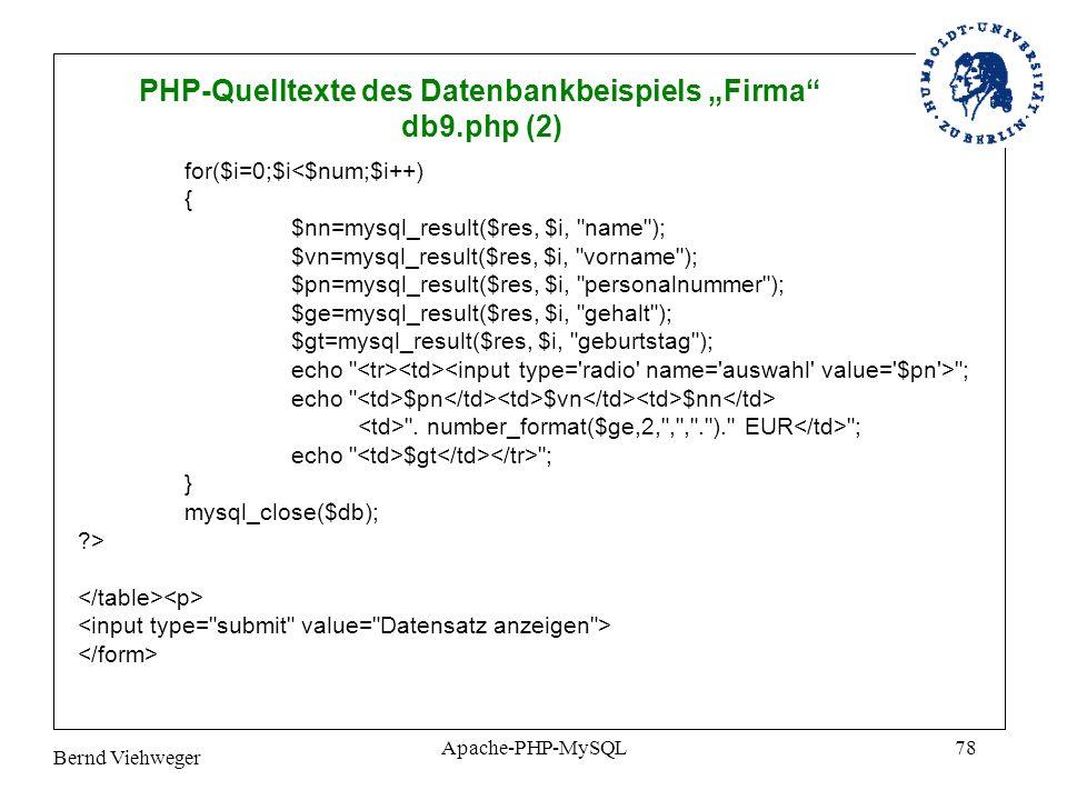 Bernd Viehweger Apache-PHP-MySQL78 PHP-Quelltexte des Datenbankbeispiels Firma db9.php (2) for($i=0;$i<$num;$i++) { $nn=mysql_result($res, $i, name ); $vn=mysql_result($res, $i, vorname ); $pn=mysql_result($res, $i, personalnummer ); $ge=mysql_result($res, $i, gehalt ); $gt=mysql_result($res, $i, geburtstag ); echo ; echo $pn $vn $nn .