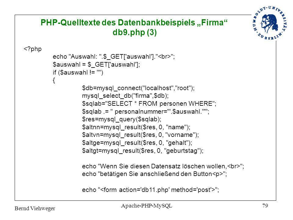 Bernd Viehweger Apache-PHP-MySQL79 PHP-Quelltexte des Datenbankbeispiels Firma db9.php (3) <?php echo Auswahl: .$_GET[ auswahl ]. ; $auswahl = $_GET[ auswahl ]; if ($auswahl != ) { $db=mysql_connect( localhost , root ); mysql_select_db( firma ,$db); $sqlab= SELECT * FROM personen WHERE ; $sqlab.= personalnummer= .$auswahl. ; $res=mysql_query($sqlab); $altnn=mysql_result($res, 0, name ); $altvn=mysql_result($res, 0, vorname ); $altge=mysql_result($res, 0, gehalt ); $altgt=mysql_result($res, 0, geburtstag ); echo Wenn Sie diesen Datensatz löschen wollen, ; echo betätigen Sie anschließend den Button ; echo ;
