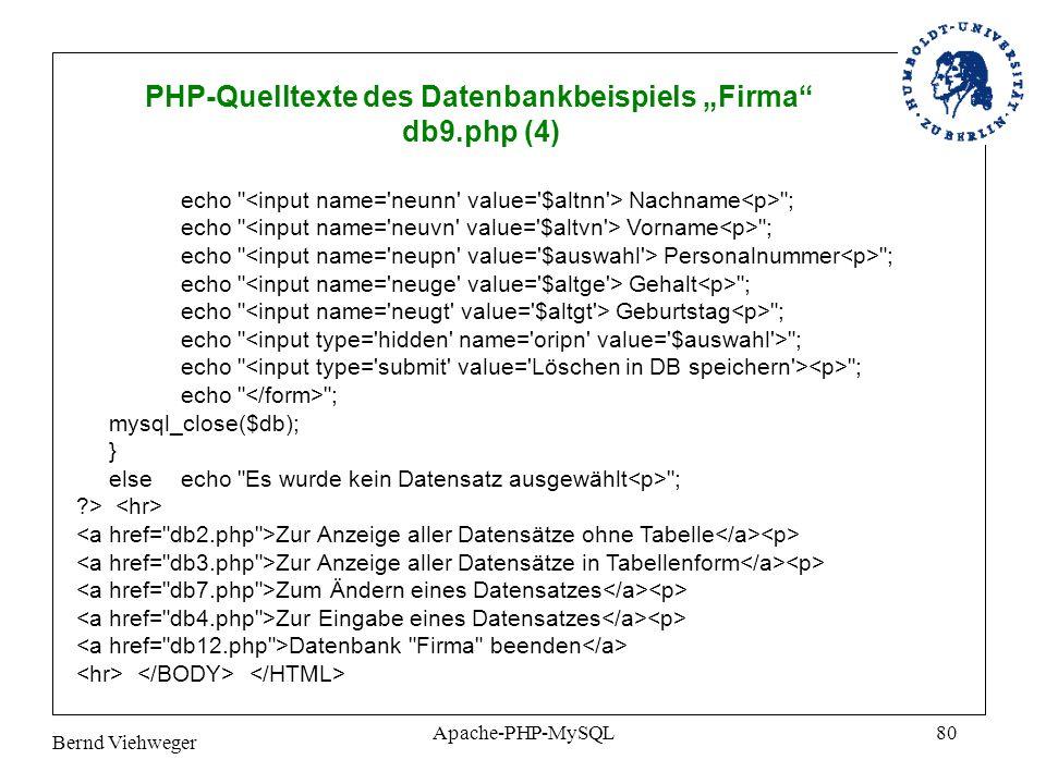 Bernd Viehweger Apache-PHP-MySQL80 PHP-Quelltexte des Datenbankbeispiels Firma db9.php (4) echo Nachname ; echo Vorname ; echo Personalnummer ; echo Gehalt ; echo Geburtstag ; echo ; mysql_close($db); } else echo Es wurde kein Datensatz ausgewählt ; ?> Zur Anzeige aller Datensätze ohne Tabelle Zur Anzeige aller Datensätze in Tabellenform Zum Ändern eines Datensatzes Zur Eingabe eines Datensatzes Datenbank Firma beenden