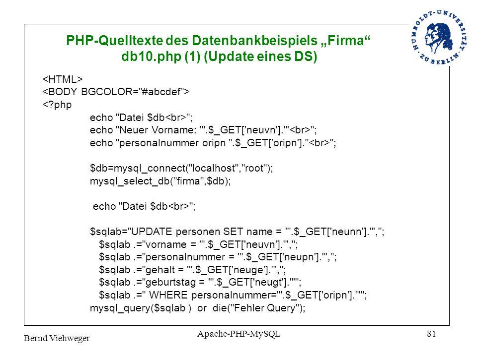 Bernd Viehweger Apache-PHP-MySQL81 PHP-Quelltexte des Datenbankbeispiels Firma db10.php (1) (Update eines DS) <?php echo Datei $db ; echo Neuer Vorname: .$_GET[ neuvn ]. ; echo personalnummer oripn .$_GET[ oripn ]. ; $db=mysql_connect( localhost , root ); mysql_select_db( firma ,$db); echo Datei $db ; $sqlab= UPDATE personen SET name = .$_GET[ neunn ]. , ; $sqlab.= vorname = .$_GET[ neuvn ]. , ; $sqlab.= personalnummer = .$_GET[ neupn ]. , ; $sqlab.= gehalt = .$_GET[ neuge ]. , ; $sqlab.= geburtstag = .$_GET[ neugt ]. ; $sqlab.= WHERE personalnummer= .$_GET[ oripn ]. ; mysql_query($sqlab ) or die( Fehler Query );