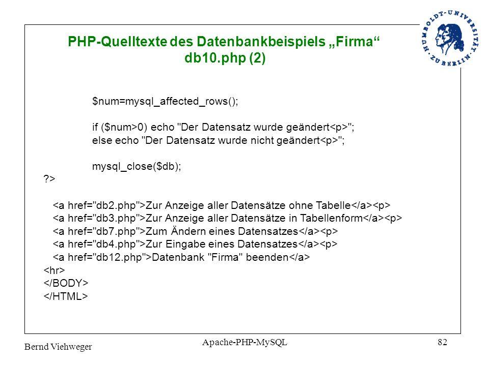 Bernd Viehweger Apache-PHP-MySQL82 PHP-Quelltexte des Datenbankbeispiels Firma db10.php (2) $num=mysql_affected_rows(); if ($num>0) echo Der Datensatz wurde geändert ; else echo Der Datensatz wurde nicht geändert ; mysql_close($db); ?> Zur Anzeige aller Datensätze ohne Tabelle Zur Anzeige aller Datensätze in Tabellenform Zum Ändern eines Datensatzes Zur Eingabe eines Datensatzes Datenbank Firma beenden