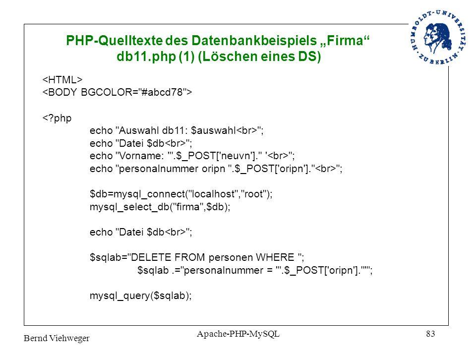 Bernd Viehweger Apache-PHP-MySQL83 PHP-Quelltexte des Datenbankbeispiels Firma db11.php (1) (Löschen eines DS) <?php echo Auswahl db11: $auswahl ; echo Datei $db ; echo Vorname: .$_POST[ neuvn ]. ; echo personalnummer oripn .$_POST[ oripn ]. ; $db=mysql_connect( localhost , root ); mysql_select_db( firma ,$db); echo Datei $db ; $sqlab= DELETE FROM personen WHERE ; $sqlab.= personalnummer = .$_POST[ oripn ]. ; mysql_query($sqlab);