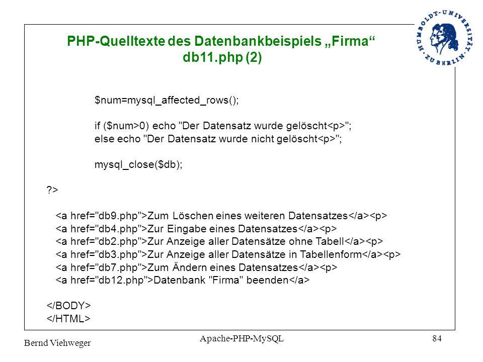 Bernd Viehweger Apache-PHP-MySQL84 PHP-Quelltexte des Datenbankbeispiels Firma db11.php (2) $num=mysql_affected_rows(); if ($num>0) echo Der Datensatz wurde gelöscht ; else echo Der Datensatz wurde nicht gelöscht ; mysql_close($db); ?> Zum Löschen eines weiteren Datensatzes Zur Eingabe eines Datensatzes Zur Anzeige aller Datensätze ohne Tabell Zur Anzeige aller Datensätze in Tabellenform Zum Ändern eines Datensatzes Datenbank Firma beenden