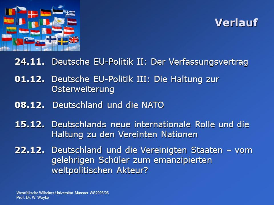 Westfälische Wilhelms-Universität Münster WS2005/06 Prof. Dr. W. Woyke Verlauf 24.11. Deutsche EU-Politik II: Der Verfassungsvertrag 01.12. Deutsche E