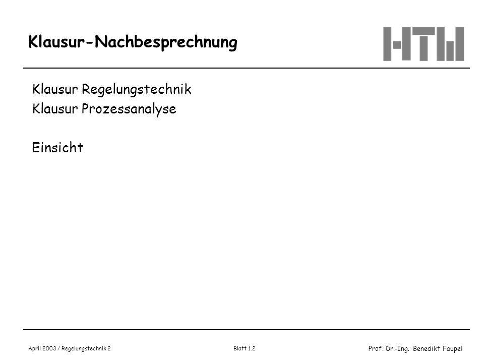 Prof. Dr.-Ing. Benedikt Faupel April 2003 / Regelungstechnik 2 Blatt 1.2 Klausur-Nachbesprechnung Klausur Regelungstechnik Klausur Prozessanalyse Eins