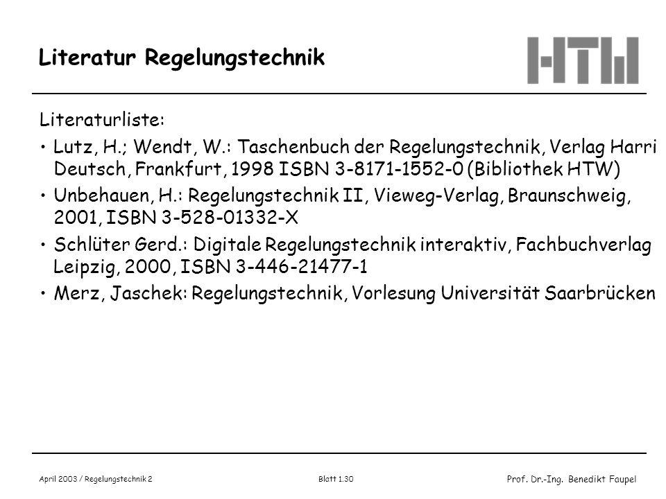 Prof. Dr.-Ing. Benedikt Faupel April 2003 / Regelungstechnik 2 Blatt 1.30 Literatur Regelungstechnik Literaturliste: Lutz, H.; Wendt, W.: Taschenbuch