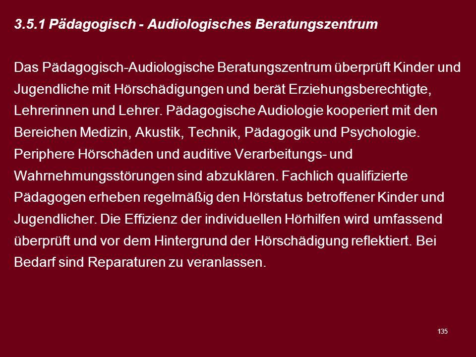 135 3.5.1 Pädagogisch - Audiologisches Beratungszentrum Das Pädagogisch-Audiologische Beratungszentrum überprüft Kinder und Jugendliche mit Hörschädig