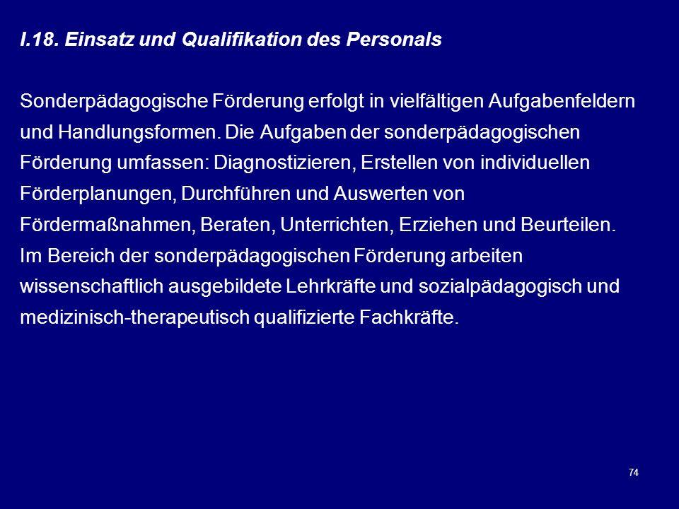 74 I.18. Einsatz und Qualifikation des Personals Sonderpädagogische Förderung erfolgt in vielfältigen Aufgabenfeldern und Handlungsformen. Die Aufgabe