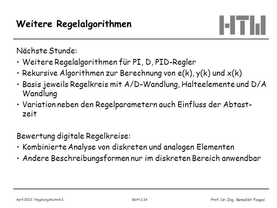 Prof. Dr.-Ing. Benedikt Faupel April 2003 / Regelungstechnik 2 Blatt 2.24 Weitere Regelalgorithmen Nächste Stunde: Weitere Regelalgorithmen für PI, D,
