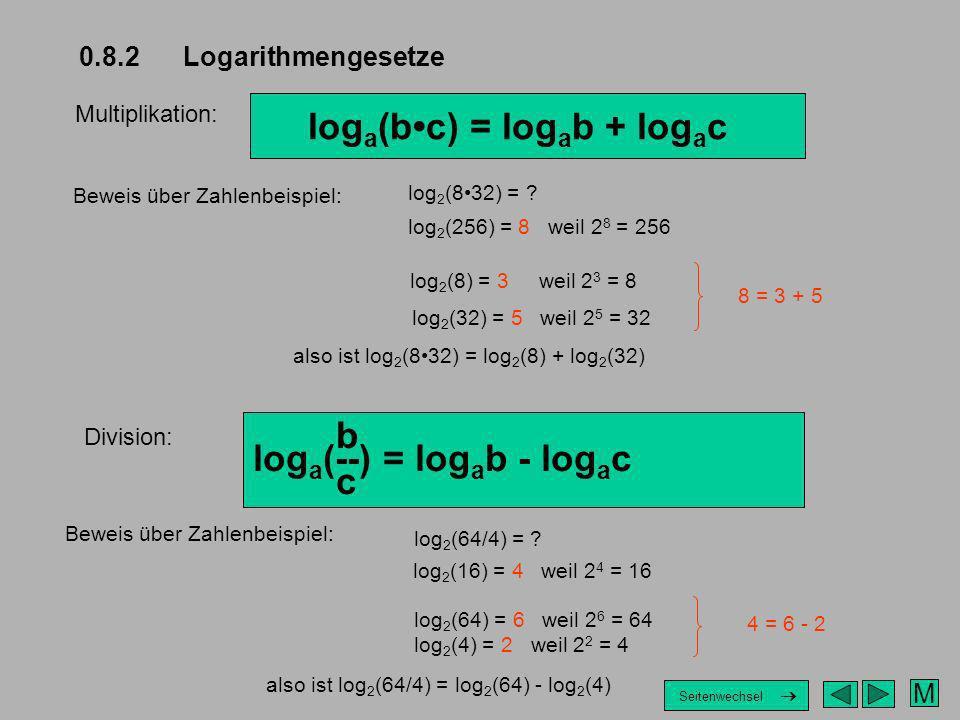 0.8.2 Logarithmengesetze Multiplikation: log a (bc) = log a b + log a c Beweis über Zahlenbeispiel: log 2 (832) = ? log 2 (256) = 8 weil 2 8 = 256 log