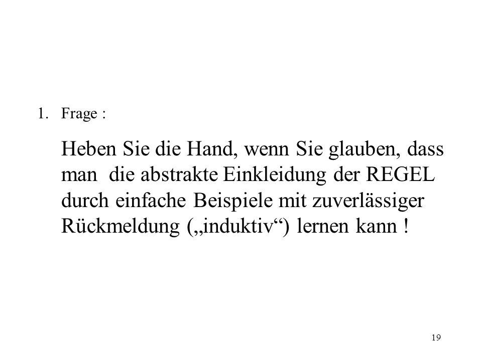 19 1.Frage : Heben Sie die Hand, wenn Sie glauben, dass man die abstrakte Einkleidung der REGEL durch einfache Beispiele mit zuverlässiger Rückmeldung