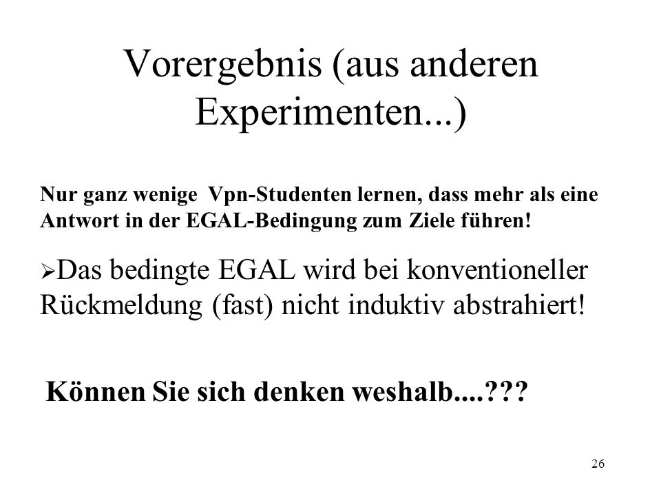 26 Vorergebnis (aus anderen Experimenten...) Nur ganz wenige Vpn-Studenten lernen, dass mehr als eine Antwort in der EGAL-Bedingung zum Ziele führen!