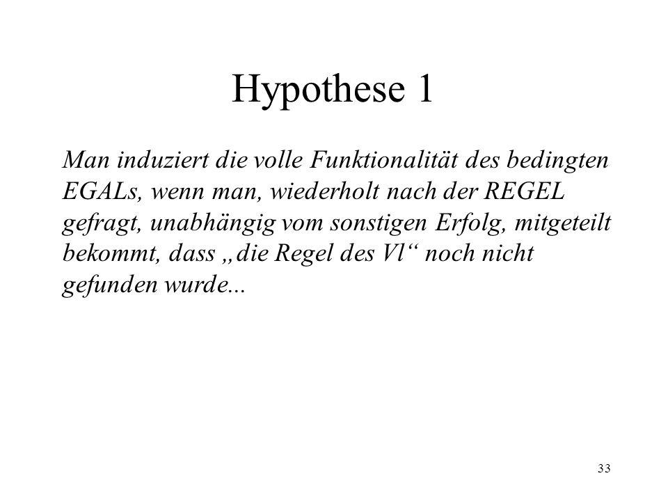 33 Hypothese 1 Man induziert die volle Funktionalität des bedingten EGALs, wenn man, wiederholt nach der REGEL gefragt, unabhängig vom sonstigen Erfol