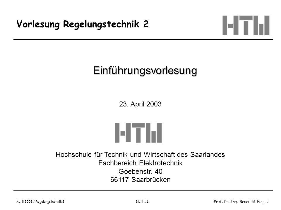 Prof. Dr.-Ing. Benedikt Faupel April 2003 / Regelungstechnik 2 Blatt 1.1 Vorlesung Regelungstechnik 2 Einführungsvorlesung 23. April 2003 Hochschule f