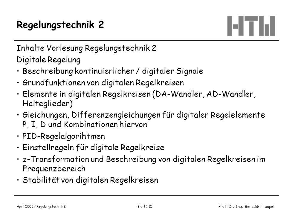 Prof. Dr.-Ing. Benedikt Faupel April 2003 / Regelungstechnik 2 Blatt 1.12 Regelungstechnik 2 Inhalte Vorlesung Regelungstechnik 2 Digitale Regelung Be