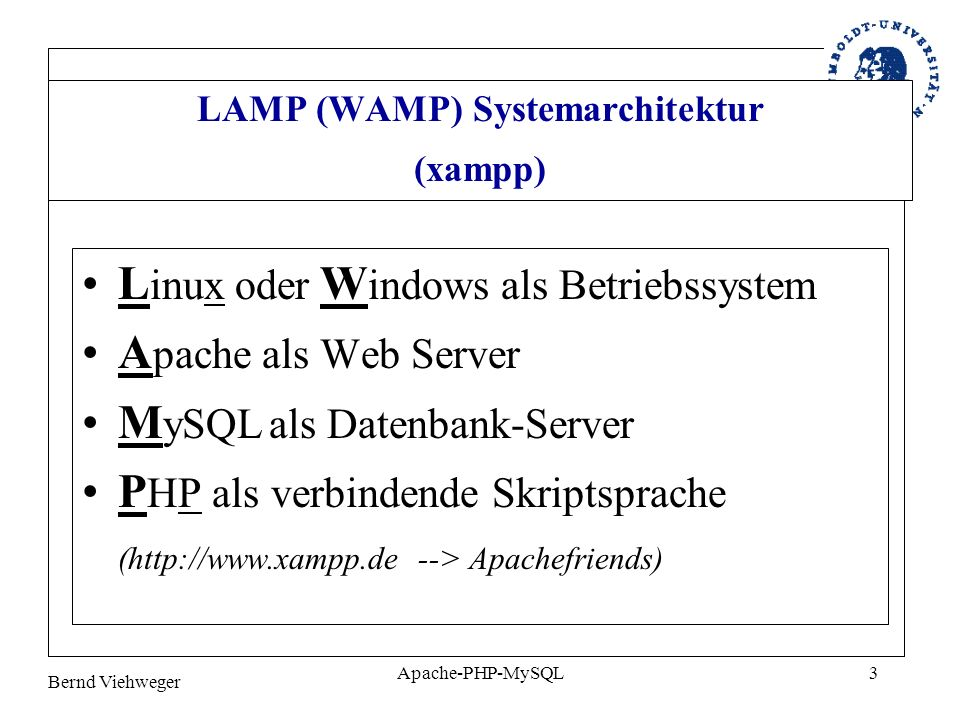 Bernd Viehweger Apache-PHP-MySQL3 LAMP (WAMP) Systemarchitektur (xampp) L inux oder W indows als Betriebssystem A pache als Web Server M ySQL als Date