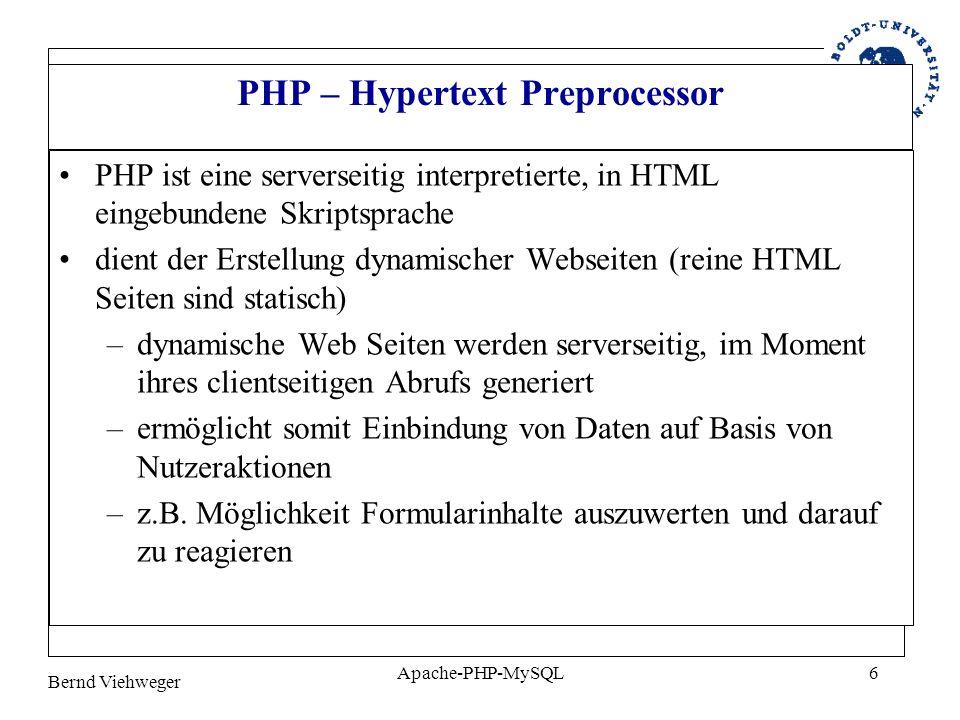 Bernd Viehweger Apache-PHP-MySQL6 PHP – Hypertext Preprocessor PHP ist eine serverseitig interpretierte, in HTML eingebundene Skriptsprache dient der