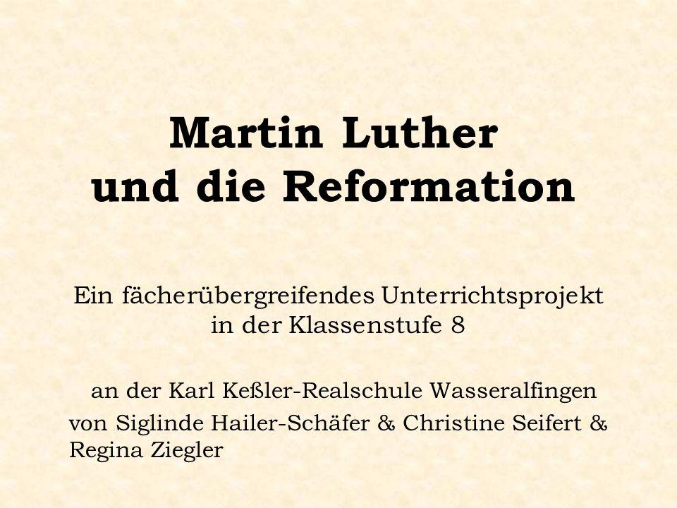 Martin Luther und die Reformation Ein fächerübergreifendes Unterrichtsprojekt in der Klassenstufe 8 an der Karl Keßler-Realschule Wasseralfingen von Siglinde Hailer-Schäfer & Christine Seifert & Regina Ziegler