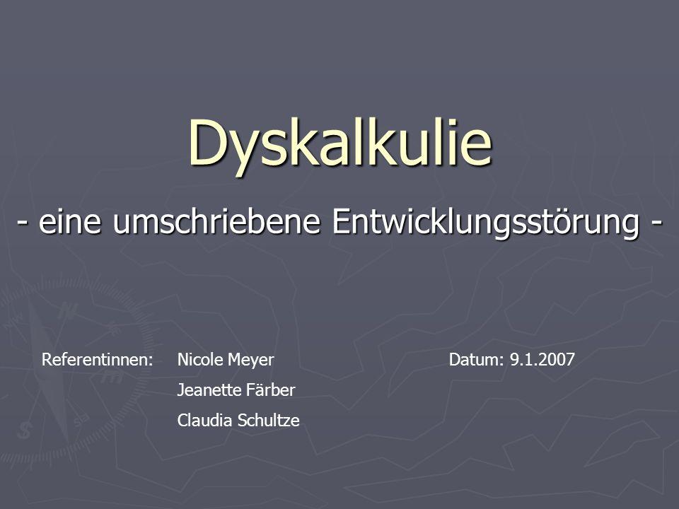 Dyskalkulie - eine umschriebene Entwicklungsstörung - Referentinnen: Nicole MeyerDatum: 9.1.2007 Jeanette Färber Claudia Schultze