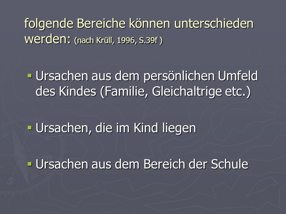 folgende Bereiche können unterschieden werden: (nach Krüll, 1996, S.39f ) Ursachen aus dem persönlichen Umfeld des Kindes (Familie, Gleichaltrige etc.
